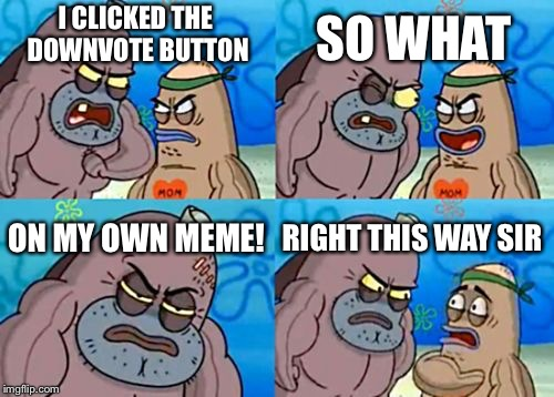 How Tough Are You Meme | I CLICKED THE DOWNVOTE BUTTON SO WHAT ON MY OWN MEME! RIGHT THIS WAY SIR | image tagged in memes,how tough are you | made w/ Imgflip meme maker