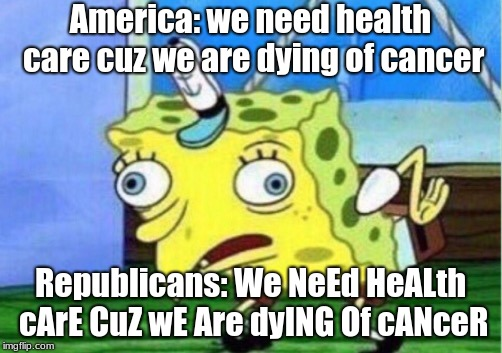 Yep, been a LLLOOOONNNGGG time since I made an ACTUAL political meme! | America: we need health care cuz we are dying of cancer Republicans: We NeEd HeALth cArE CuZ wE Are dyING Of cANceR | image tagged in memes,mocking spongebob,cancer,republicans,america,health care | made w/ Imgflip meme maker