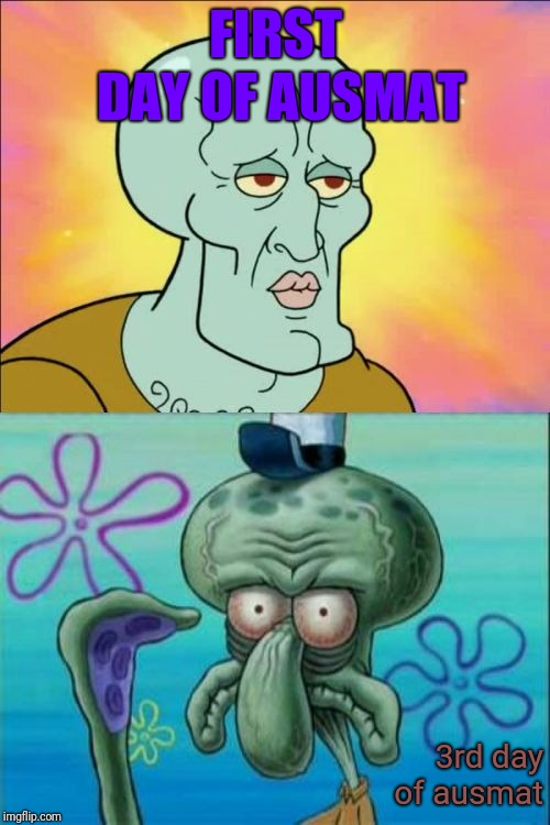 Squidward Meme | FIRST DAY OF AUSMAT 3rd day of ausmat | image tagged in memes,squidward | made w/ Imgflip meme maker