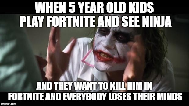 And everybody loses their minds |  WHEN 5 YEAR OLD KIDS PLAY FORTNITE AND SEE NINJA; AND THEY WANT TO KILL HIM IN FORTNITE AND EVERYBODY LOSES THEIR MINDS | image tagged in memes,and everybody loses their minds | made w/ Imgflip meme maker