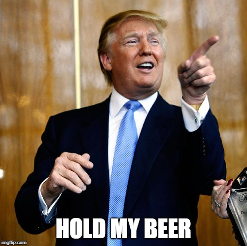 Donal Trump Birthday | HOLD MY BEER | image tagged in donal trump birthday | made w/ Imgflip meme maker