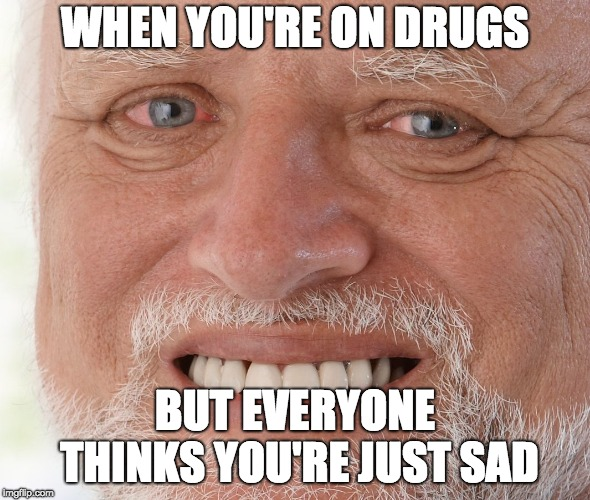 Hide the Pain Harold |  WHEN YOU'RE ON DRUGS; BUT EVERYONE THINKS YOU'RE JUST SAD | image tagged in hide the pain harold | made w/ Imgflip meme maker