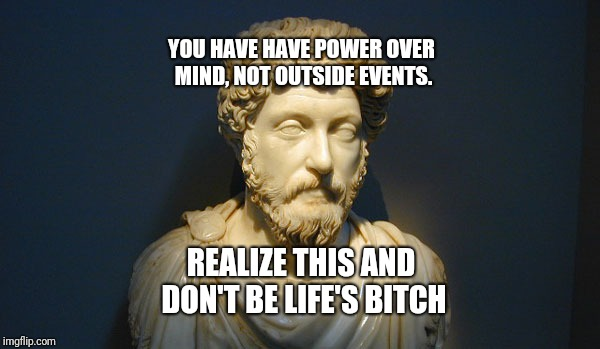 Marcus Aurelius (Edge Lord) | YOU HAVE HAVE POWER OVER MIND, NOT OUTSIDE EVENTS. REALIZE THIS AND DON'T BE LIFE'S B**CH | image tagged in philosophy,thinking,post,funny,funny memes | made w/ Imgflip meme maker