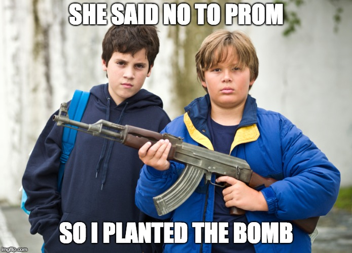 When she says no to prom |  SHE SAID NO TO PROM; SO I PLANTED THE BOMB | image tagged in pumped up kicks,school,school shooting,bomb | made w/ Imgflip meme maker