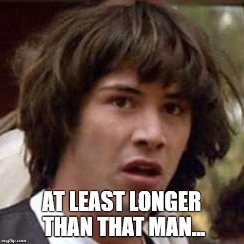 whoa | AT LEAST LONGER THAN THAT MAN... | image tagged in whoa | made w/ Imgflip meme maker