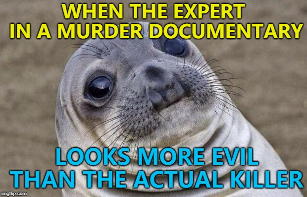 The ultimate double bluff... :) | WHEN THE EXPERT IN A MURDER DOCUMENTARY LOOKS MORE EVIL THAN THE ACTUAL KILLER | image tagged in memes,awkward moment sealion,murder,tv | made w/ Imgflip meme maker