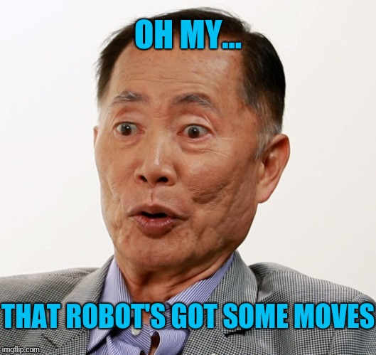 george takei oh my | OH MY... THAT ROBOT'S GOT SOME MOVES | image tagged in george takei oh my | made w/ Imgflip meme maker