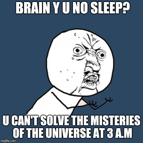 Y U No Meme | BRAIN Y U NO SLEEP? U CAN'T SOLVE THE MISTERIES OF THE UNIVERSE AT 3 A.M | image tagged in memes,y u no | made w/ Imgflip meme maker