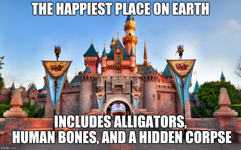 Disneyland | THE HAPPIEST PLACE ON EARTH INCLUDES ALLIGATORS, HUMAN BONES, AND A HIDDEN CORPSE | image tagged in disneyland | made w/ Imgflip meme maker