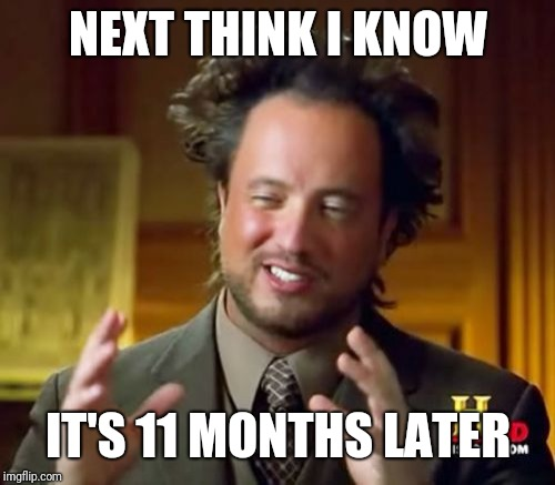 NEXT THINK I KNOW IT'S 11 MONTHS LATER | image tagged in memes,ancient aliens | made w/ Imgflip meme maker