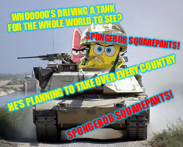 He used to live in a pineapple, now he throws them!  Army Week Jan 9th-16th (A NikoBellic Event) | WHOOOOO'S DRIVING A TANK FOR THE WHOLE WORLD TO SEE? HE'S PLANNING TO TAKE OVER EVERY COUNTRY SPONGEBOB SQUAREPANTS! SPONGEBOB SQUAREPANTS! | image tagged in memes,badass spongebob and patrick,army week | made w/ Imgflip meme maker