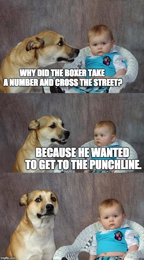 Dad Joke Dog Meme | WHY DID THE BOXER TAKE A NUMBER AND CROSS THE STREET? BECAUSE HE WANTED TO GET TO THE PUNCHLINE. | image tagged in memes,dad joke dog | made w/ Imgflip meme maker