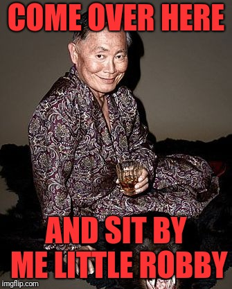 George Takei | COME OVER HERE AND SIT BY ME LITTLE ROBBY | image tagged in george takei | made w/ Imgflip meme maker