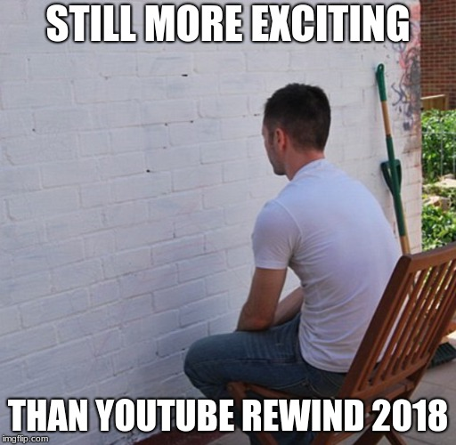 Bored | STILL MORE EXCITING THAN YOUTUBE REWIND 2018 | image tagged in bored | made w/ Imgflip meme maker