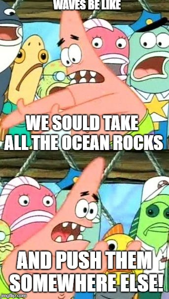 Put It Somewhere Else Patrick Meme | WE SOULD TAKE ALL THE OCEAN ROCKS AND PUSH THEM SOMEWHERE ELSE! WAVES BE LIKE | image tagged in memes,put it somewhere else patrick | made w/ Imgflip meme maker