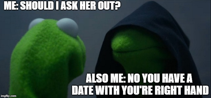 Ask her out? | ME: SHOULD I ASK HER OUT? ALSO ME: NO YOU HAVE A DATE WITH YOU'RE RIGHT HAND | image tagged in memes,evil kermit | made w/ Imgflip meme maker
