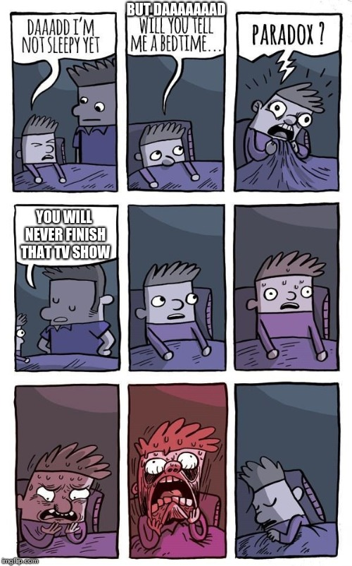 Bedtime Paradox | BUT DAAAAAAAD YOU WILL NEVER FINISH THAT TV SHOW | image tagged in bedtime paradox | made w/ Imgflip meme maker