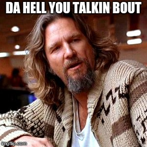 Confused Lebowski Meme | DA HELL YOU TALKIN BOUT | image tagged in memes,confused lebowski | made w/ Imgflip meme maker