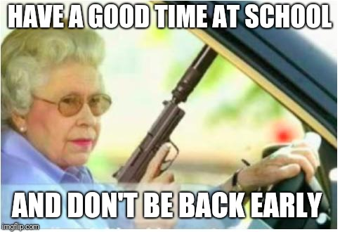 grandma gun weeb killer | HAVE A GOOD TIME AT SCHOOL AND DON'T BE BACK EARLY | image tagged in grandma gun weeb killer | made w/ Imgflip meme maker