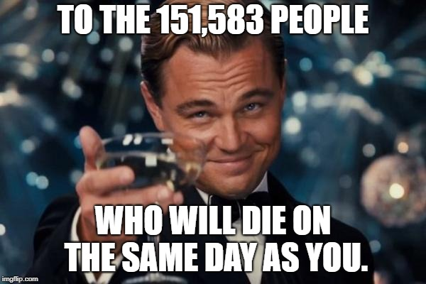 Leonardo Dicaprio Cheers Meme | TO THE 151,583 PEOPLE WHO WILL DIE ON THE SAME DAY AS YOU. | image tagged in memes,leonardo dicaprio cheers | made w/ Imgflip meme maker