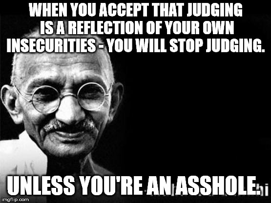 GHANDI BLACK | WHEN YOU ACCEPT THAT JUDGING IS A REFLECTION OF YOUR OWN INSECURITIES - YOU WILL STOP JUDGING. UNLESS YOU'RE AN ASSHOLE. | image tagged in ghandi black | made w/ Imgflip meme maker