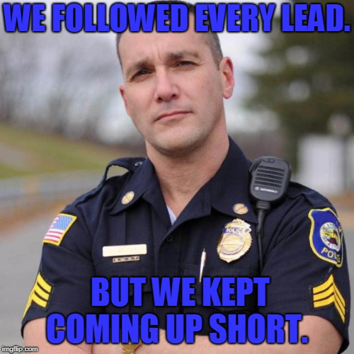 Cop | WE FOLLOWED EVERY LEAD. BUT WE KEPT COMING UP SHORT. | image tagged in cop | made w/ Imgflip meme maker