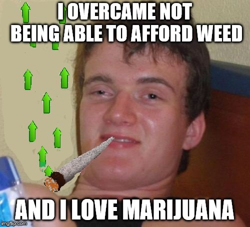 10 Guy Smoking Upvotes | I OVERCAME NOT BEING ABLE TO AFFORD WEED AND I LOVE MARIJUANA | image tagged in 10 guy smoking upvotes | made w/ Imgflip meme maker
