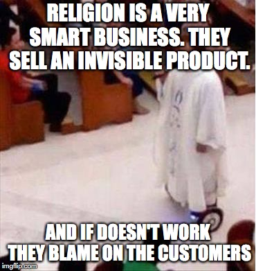 Religion is good business | RELIGION IS A VERY SMART BUSINESS. THEY SELL AN INVISIBLE PRODUCT. AND IF DOESN'T WORK THEY BLAME ON THE CUSTOMERS | image tagged in religion-on-wheels | made w/ Imgflip meme maker