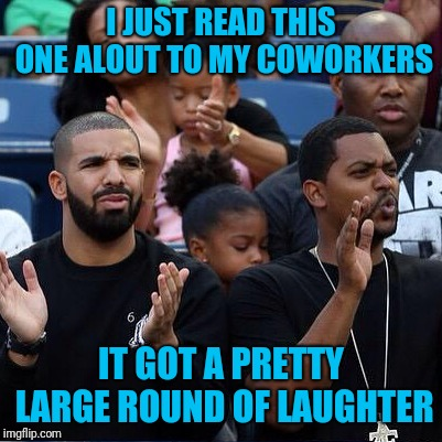 Drake Clapping | I JUST READ THIS ONE ALOUT TO MY COWORKERS IT GOT A PRETTY LARGE ROUND OF LAUGHTER | image tagged in drake clapping | made w/ Imgflip meme maker