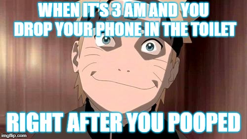 Naruto | WHEN IT'S 3 AM AND YOU DROP YOUR PHONE IN THE TOILET RIGHT AFTER YOU POOPED | image tagged in naruto | made w/ Imgflip meme maker