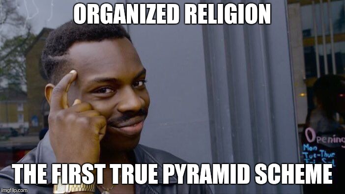 Roll Safe Think About It Meme | ORGANIZED RELIGION THE FIRST TRUE PYRAMID SCHEME | image tagged in memes,roll safe think about it | made w/ Imgflip meme maker