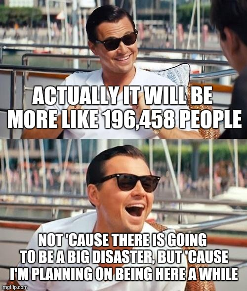 Leonardo Dicaprio Wolf Of Wall Street Meme | ACTUALLY IT WILL BE MORE LIKE 196,458 PEOPLE NOT 'CAUSE THERE IS GOING TO BE A BIG DISASTER, BUT 'CAUSE I'M PLANNING ON BEING HERE A WHILE | image tagged in memes,leonardo dicaprio wolf of wall street | made w/ Imgflip meme maker