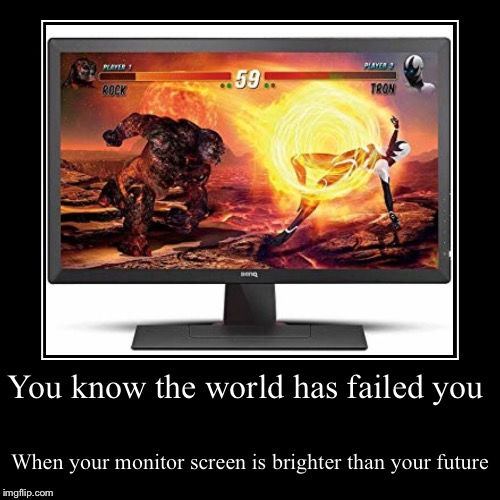Nothing to see here, move along... stay pacified behind your screen. | You know the world has failed you | When your monitor screen is brighter than your future | image tagged in funny,demotivationals,millennials,first world problems | made w/ Imgflip demotivational maker