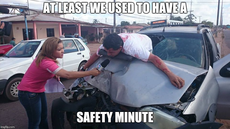 Car Accident Reporter | AT LEAST WE USED TO HAVE A SAFETY MINUTE | image tagged in car accident reporter | made w/ Imgflip meme maker