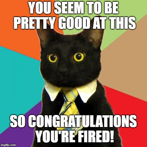 Business Cat Meme | YOU SEEM TO BE PRETTY GOOD AT THIS SO CONGRATULATIONS YOU'RE FIRED! | image tagged in memes,business cat | made w/ Imgflip meme maker