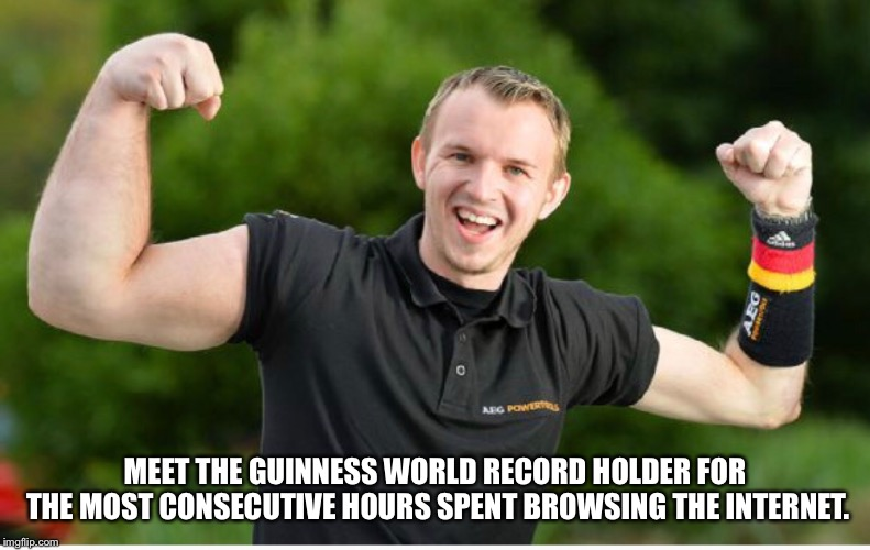 Wonder what he's been up to | MEET THE GUINNESS WORLD RECORD HOLDER FOR THE MOST CONSECUTIVE HOURS SPENT BROWSING THE INTERNET. | image tagged in guinness world record,internet | made w/ Imgflip meme maker