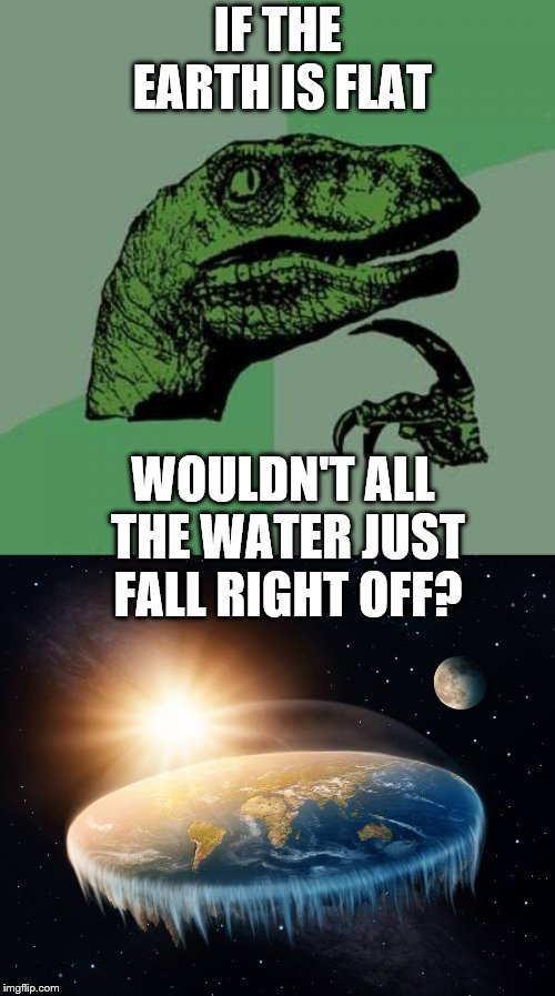 IF THE EARTH IS FLAT WOULDN'T ALL THE WATER JUST FALL RIGHT OFF? | image tagged in memes,philosoraptor | made w/ Imgflip meme maker