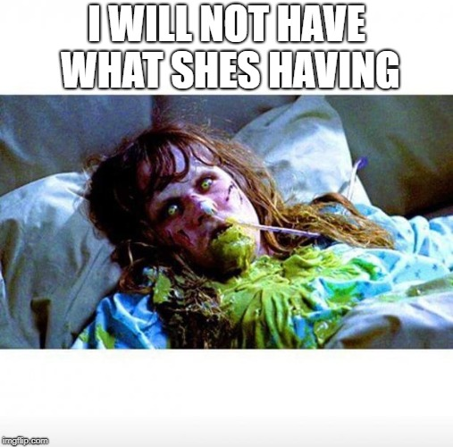 Exorcist sick | I WILL NOT HAVE WHAT SHES HAVING | image tagged in exorcist sick | made w/ Imgflip meme maker