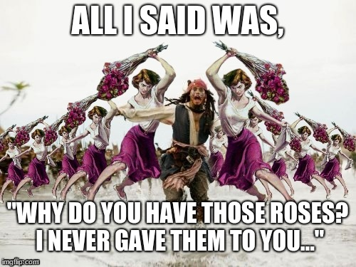"Jack Sparrow Beaten With Roses | ALL I SAID WAS, ""WHY DO YOU HAVE THOSE ROSES? I NEVER GAVE THEM TO YOU..."" 