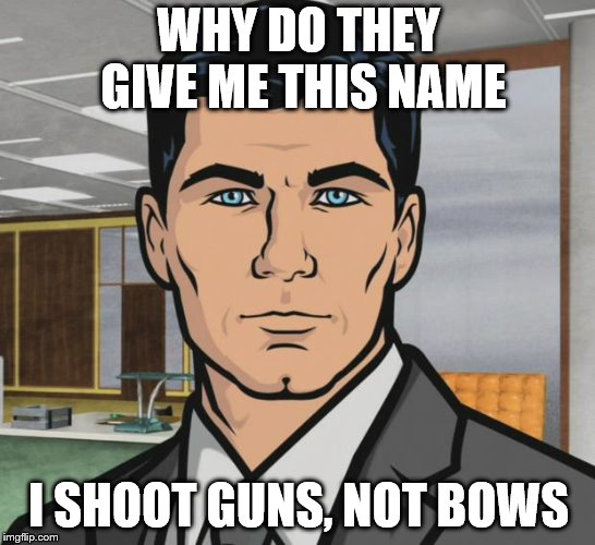 Archer Meme | WHY DO THEY GIVE ME THIS NAME I SHOOT GUNS, NOT BOWS | image tagged in memes,archer | made w/ Imgflip meme maker