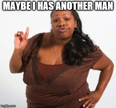 sassy black woman | MAYBE I HAS ANOTHER MAN | image tagged in sassy black woman | made w/ Imgflip meme maker