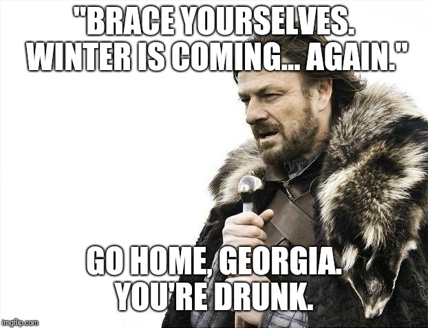 "Brace Yourselves X is Coming | ""BRACE YOURSELVES. WINTER IS COMING... AGAIN."" GO HOME, GEORGIA. YOU'RE DRUNK. 