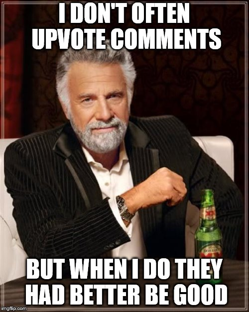 The Most Interesting Man In The World Meme | I DON'T OFTEN UPVOTE COMMENTS BUT WHEN I DO THEY HAD BETTER BE GOOD | image tagged in memes,the most interesting man in the world | made w/ Imgflip meme maker