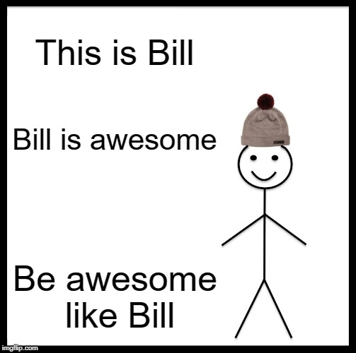 Be Like Bill Meme | This is Bill Bill is awesome Be awesome like Bill | image tagged in memes,be like bill | made w/ Imgflip meme maker
