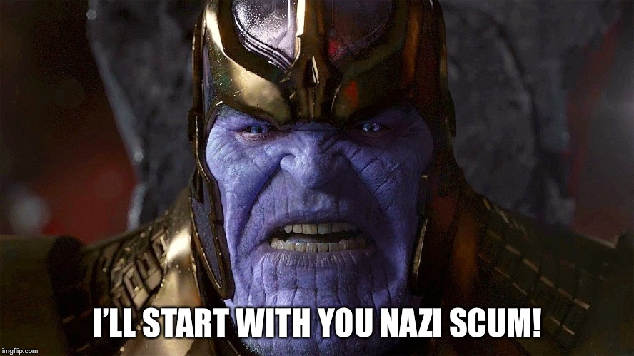 TheMadTitan2.0 angry | I'LL START WITH YOU NAZI SCUM! | image tagged in themadtitan20 angry | made w/ Imgflip meme maker