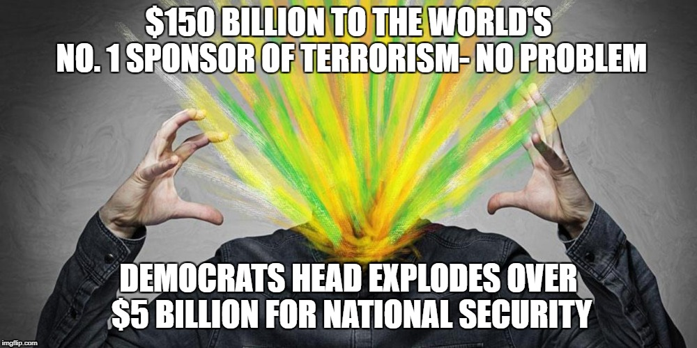 Exploding Head | $150 BILLION TO THE WORLD'S NO. 1 SPONSOR OF TERRORISM- NO PROBLEM DEMOCRATS HEAD EXPLODES OVER $5 BILLION FOR NATIONAL SECURITY | image tagged in exploding head | made w/ Imgflip meme maker