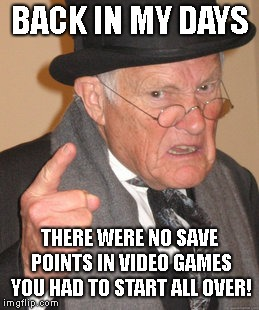 Back In My Day Meme | BACK IN MY DAYS THERE WERE NO SAVE POINTS IN VIDEO GAMES YOU HAD TO START ALL OVER! | image tagged in memes,back in my day,video games | made w/ Imgflip meme maker