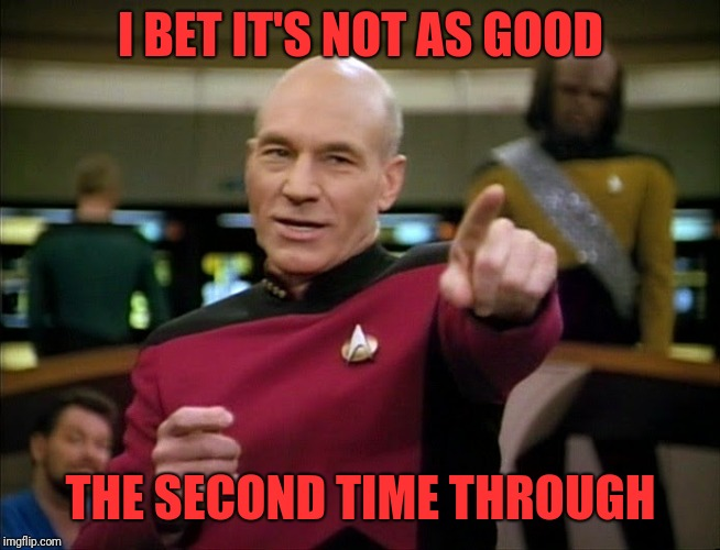 Captain Picard pointing | I BET IT'S NOT AS GOOD THE SECOND TIME THROUGH | image tagged in captain picard pointing | made w/ Imgflip meme maker