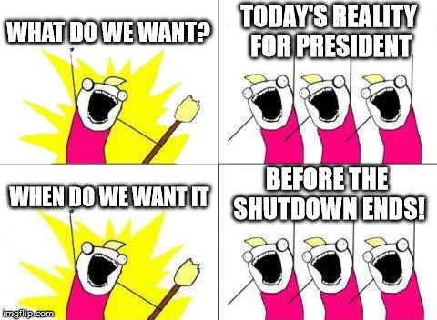 He said he would make me the Secretary of Bikinis | WHAT DO WE WANT? TODAY'S REALITY FOR PRESIDENT WHEN DO WE WANT IT BEFORE THE SHUTDOWN ENDS! | image tagged in memes,what do we want,todaysreality,politics,government shutdown | made w/ Imgflip meme maker