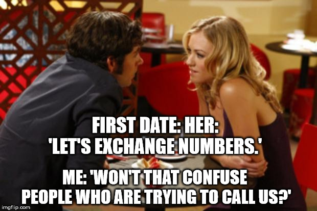 Date | FIRST DATE: HER: 'LET'S EXCHANGE NUMBERS.' ME: 'WON'T THAT CONFUSE PEOPLE WHO ARE TRYING TO CALL US?' | image tagged in date | made w/ Imgflip meme maker